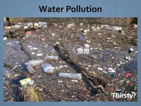 Water PollutionThirsty?. Water Pollution is the addition of any substance that has a negative effect on water or the living things that depend on water.