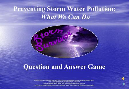 Preventing Storm Water Pollution: What We Can Do Question and Answer Game PREPARED IN COOPERATION WITH THE Texas Commission on Environmental Quality AND.