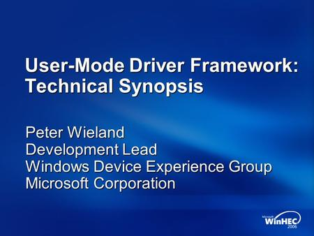 User-Mode Driver Framework: Technical Synopsis Peter Wieland Development Lead Windows Device Experience Group Microsoft Corporation.