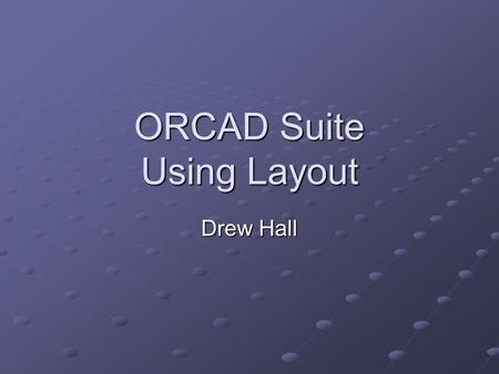 ORCAD Suite Using Layout Drew Hall. Motivation ORCAD is an entire software suite Schematic Schematic Simulation Simulation Layout Layout ECO (Engineering.