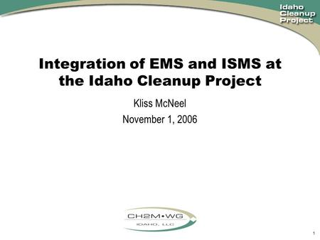 1 Integration of EMS and ISMS at the Idaho Cleanup Project Kliss McNeel November 1, 2006.