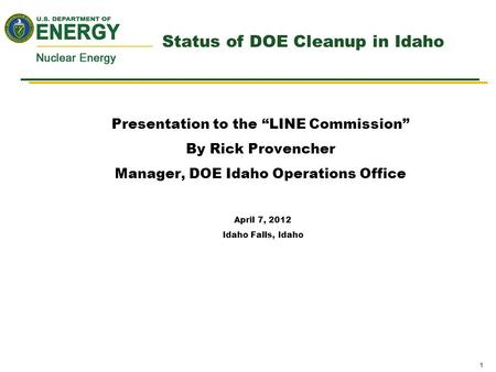 "1 Status of DOE Cleanup in Idaho Presentation to the ""LINE Commission"" By Rick Provencher Manager, DOE Idaho Operations Office April 7, 2012 Idaho Falls,"