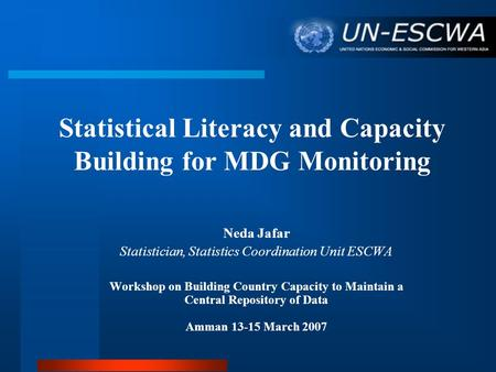 Statistical Literacy and Capacity Building for MDG Monitoring Neda Jafar Statistician, Statistics Coordination Unit ESCWA Workshop on Building Country.