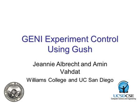 GENI Experiment Control Using Gush Jeannie Albrecht and Amin Vahdat Williams College and UC San Diego.