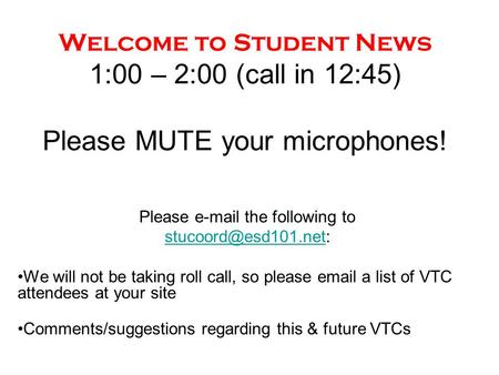 Welcome to Student News 1:00 – 2:00 (call in 12:45) Please MUTE your microphones! Please  the following to