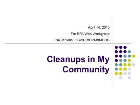 Cleanups in My Community April 14, 2010 For EPA Web Workgroup Lisa Jenkins, OSWER/OPM/IMDQS.