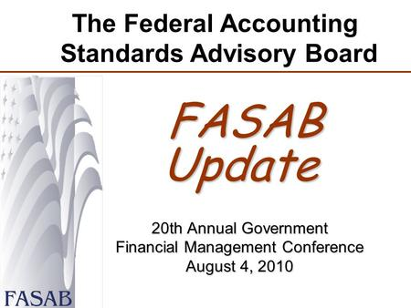 The Federal Accounting Standards Advisory Board FASAB Update FASAB Update 20th Annual Government Financial Management Conference August 4, 2010.