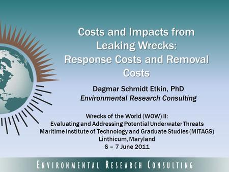 Costs and Impacts from Leaking Wrecks: Response Costs and Removal Costs Dagmar Schmidt Etkin, PhD Environmental Research Consulting Wrecks of the World.