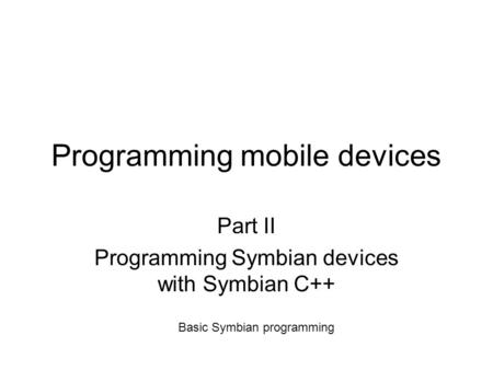 Programming mobile devices Part II Programming Symbian devices with Symbian C++ Basic Symbian programming.