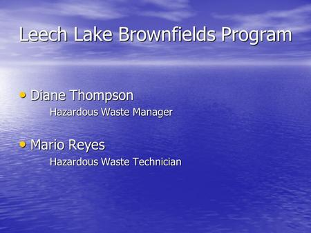 Leech Lake Brownfields Program Diane Thompson Diane Thompson Hazardous Waste Manager Mario Reyes Mario Reyes Hazardous Waste Technician.