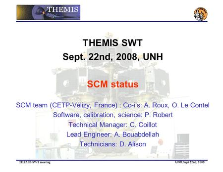 THEMIS SWT meeting UNH, Sept 22nd, 2008 THEMIS SWT Sept. 22nd, 2008, UNH SCM status SCM team (CETP-Vélizy, France) : Co-i's: A. Roux, O. Le Contel Software,