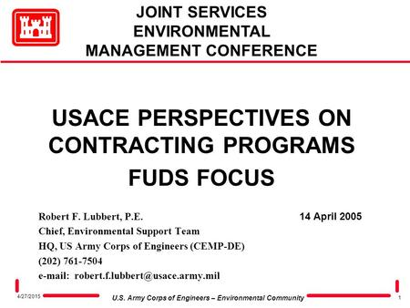 1 U.S. Army Corps of Engineers – Environmental Community 4/27/2015 USACE PERSPECTIVES ON CONTRACTING PROGRAMS FUDS FOCUS Robert F. Lubbert, P.E. 14 April.