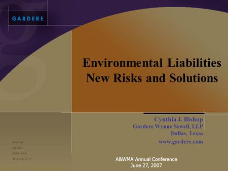 Environmental Liabilities New Risks and Solutions Cynthia J. Bishop Gardere Wynne Sewell, LLP Dallas, Texas www.gardere.com A&WMA Annual Conference June.