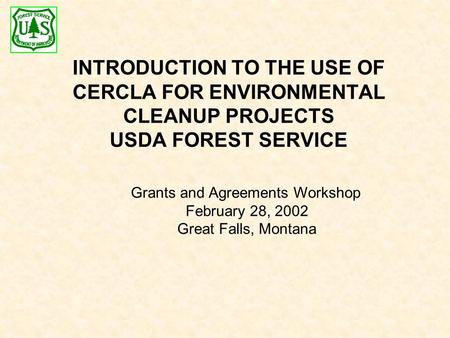 INTRODUCTION TO THE USE OF CERCLA FOR ENVIRONMENTAL CLEANUP PROJECTS USDA FOREST SERVICE Grants and Agreements Workshop February 28, 2002 Great Falls,