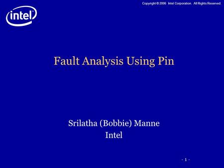 - 1 - Copyright © 2006 Intel Corporation. All Rights Reserved. Fault Analysis Using Pin Srilatha (Bobbie) Manne Intel.