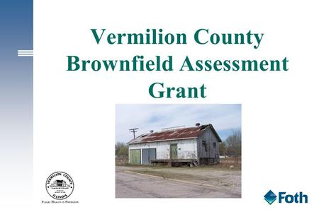 Vermilion County Brownfield Assessment Grant. Overview Brownfield Basics USEPA Brownfield Assessment Grant Vermilion County Assessment Grant Site Selection.