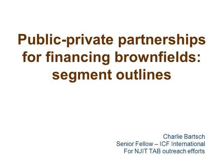 Public-private partnerships for financing brownfields: segment outlines Charlie Bartsch Senior Fellow – ICF International For NJIT TAB outreach efforts.