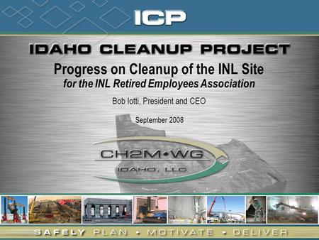 Progress on Cleanup of the INL Site for the INL Retired Employees Association Bob Iotti, President and CEO September 2008.