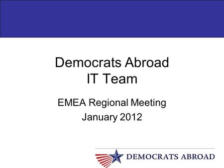 Democrats Abroad IT Team EMEA Regional Meeting January 2012.