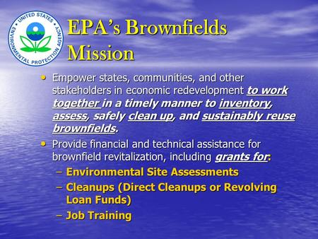 EPA's Brownfields Mission Empower states, communities, and other stakeholders in economic redevelopment to work together in a timely manner to inventory,