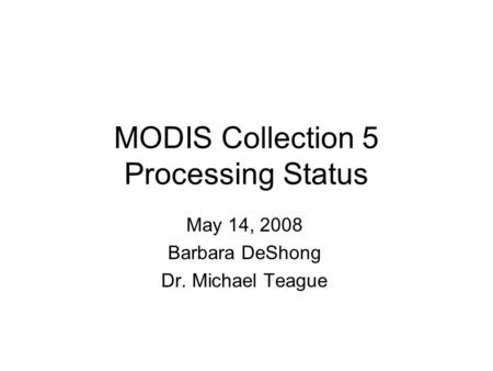 MODIS Collection 5 Processing Status May 14, 2008 Barbara DeShong Dr. Michael Teague.