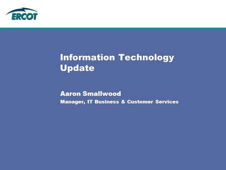 Information Technology Update Aaron Smallwood Manager, IT Business & Customer Services.