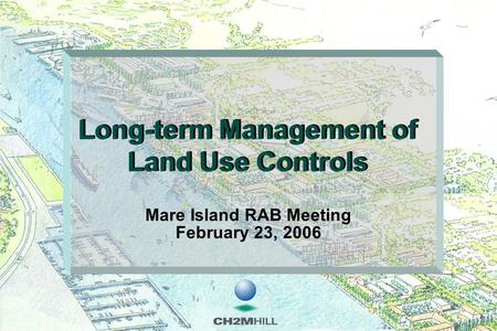 Long-term Management of Land Use Controls Mare Island RAB Meeting February 23, 2006.