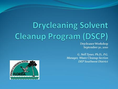 Drycleaner Workshop September 30, 2010 G. Nell Tyner, Ph.D., P.G. Manager, Waste Cleanup Section DEP Southwest District.