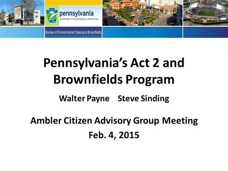 Pennsylvania's Act 2 and Brownfields Program Walter Payne Steve Sinding Ambler Citizen Advisory Group Meeting Feb. 4, 2015.