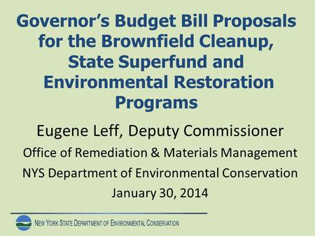N EW Y ORK S TATE D EPARTMENT OF E NVIRONMENTAL C ONSERVATION Governor's Budget Bill Proposals for the Brownfield Cleanup, State Superfund and Environmental.