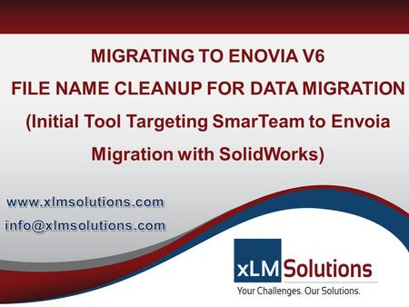 Www.xlmsolutions.com info@xlmsolutions.com MIGRATING TO ENOVIA V6 FILE NAME CLEANUP FOR DATA MIGRATION (Initial Tool Targeting SmarTeam to Envoia Migration.