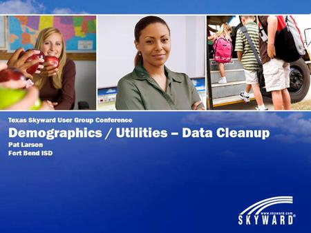 Texas Skyward User Group Conference Demographics / Utilities – Data Cleanup Pat Larson Fort Bend ISD.