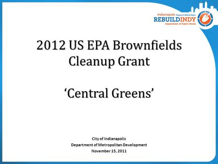 2012 US EPA Brownfields Cleanup Grant 'Central Greens' City of Indianapolis Department of Metropolitan Development November 15, 2011.