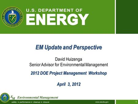 Www.em.doe.gov 1 EM Update and Perspective David Huizenga Senior Advisor for Environmental Management 2012 DOE Project Management Workshop April 3, 2012.