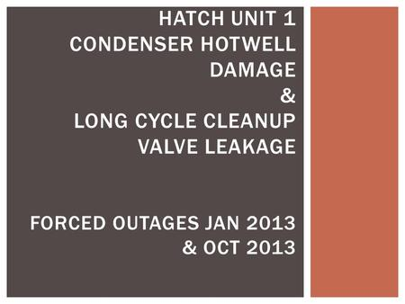 HATCH UNIT 1 CONDENSER HOTWELL DAMAGE & LONG CYCLE CLEANUP VALVE LEAKAGE FORCED OUTAGES JAN 2013 & OCT 2013.