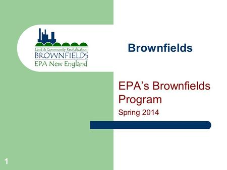1 Brownfields EPA's Brownfields Program Spring 2014.
