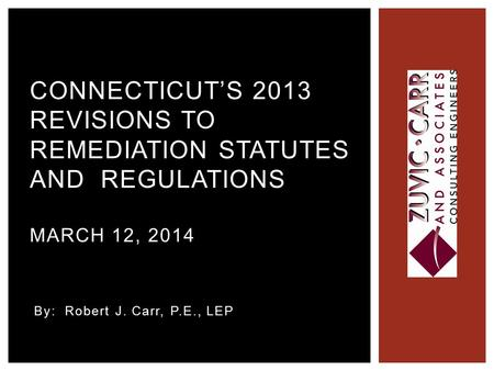 By: Robert J. Carr, P.E., LEP CONNECTICUT'S 2013 REVISIONS TO REMEDIATION STATUTES AND REGULATIONS MARCH 12, 2014.