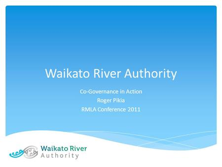 Waikato River Authority Co-Governance in Action Roger Pikia RMLA Conference 2011.