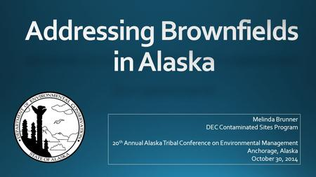 Melinda Brunner DEC Contaminated Sites Program 20 th Annual Alaska Tribal Conference on Environmental Management Anchorage, Alaska October 30, 2014.