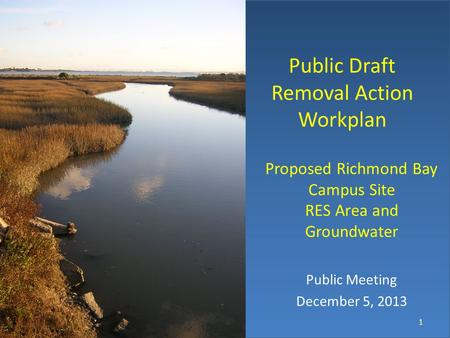 Public Draft Removal Action Workplan Proposed Richmond Bay Campus Site RES Area and Groundwater Public Meeting December 5, 2013 1 © keh.