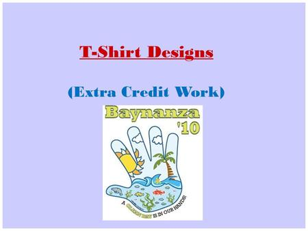 T-Shirt Designs (Extra Credit Work). Requirements: Use powerful images can effectively convey messages and promote action. Create an image and slogan.