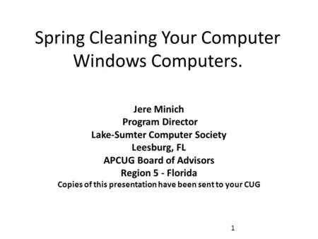 Spring Cleaning Your Computer Windows Computers. Jere Minich Program Director Lake-Sumter Computer Society Leesburg, FL APCUG Board of Advisors Region.