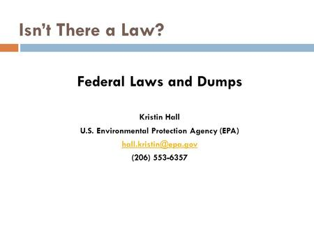 Isn't There a Law? Federal Laws and Dumps Kristin Hall U.S. Environmental Protection Agency (EPA) (206) 553-6357.