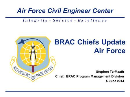 Air Force Civil Engineer Center I n t e g r i t y - S e r v i c e - E x c e l l e n c e Stephen TerMaath Chief, BRAC Program Management Division 5 June.