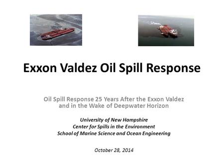 Exxon Valdez Oil Spill Response Oil Spill Response 25 Years After the Exxon Valdez and in the Wake of Deepwater Horizon University of New Hampshire Center.