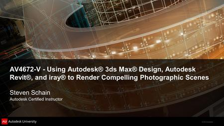 © 2012 Autodesk AV4672-V - Using Autodesk® 3ds Max® Design, Autodesk Revit®, and iray® to Render Compelling Photographic Scenes Steven Schain Autodesk.