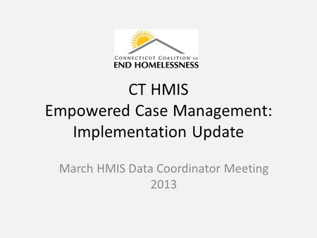 CT HMIS Empowered Case Management: Implementation Update March HMIS Data Coordinator Meeting 2013.