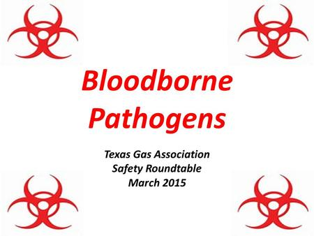 Bloodborne Pathogens Texas Gas Association Safety Roundtable March 2015.