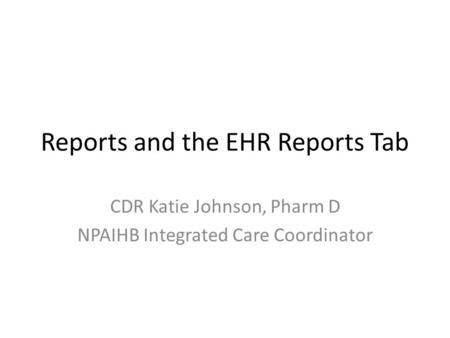Reports and the EHR Reports Tab CDR Katie Johnson, Pharm D NPAIHB Integrated Care Coordinator.