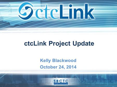CtcLink Project Update Kelly Blackwood October 24, 2014.